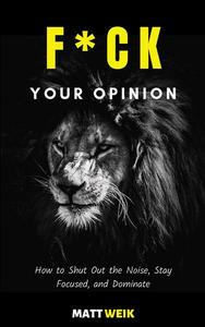 F*ck Your Opinion: How to Shut Out the Noise, Stay Focused, and Dominate