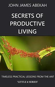 SECRETS OF PRODUCTIVE LIVING: TIMELESS PRACTICAL LESSONS FROM THE ANT