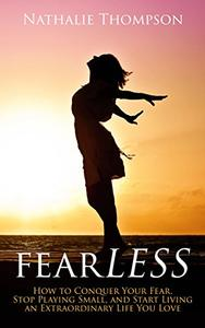 fearLESS: How to Conquer Your Fear, Stop Playing Small, and Start Living an Extraordinary Life You Love