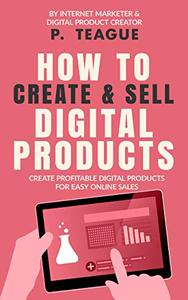 How To Create & Sell Digital Products: Create profitable digital products for easy online sales