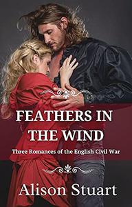 FEATHERS IN THE WIND: Three Historical Romances of the English Civil War