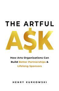 The Artful Ask: How arts organizations can build better partnerships & lifelong sponsors