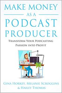 Make Money As A Podcast Producer: Transform Your Podcasting Passion Into Profit