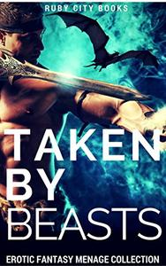 Taken by Beasts: Erotic Fantasy Menage Collection