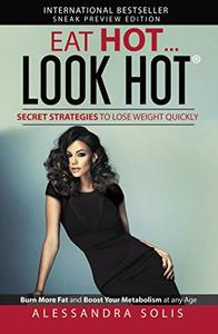 EAT HOT...LOOK HOT™, Secret Strategies to Lose Weight Quickly: Burn More Fat and Boost Your Metabolism at any Age! Sneak Preview Edition