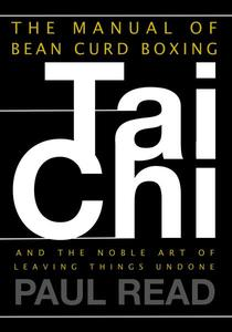 The Manual of Bean Curd Boxing: Tai Chi and the Noble Art of Leaving Things Undone