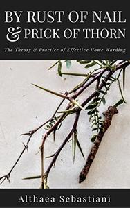 By Rust of Nail & Prick of Thorn: The Theory & Practice of Effective Home Warding
