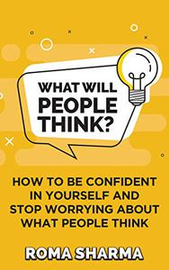 What Will People Think?: How to be Confident in Yourself and Stop Worrying about What People Think