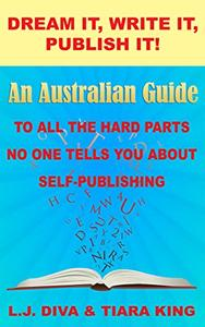 Dream It, Write It, Publish It! An Australian Guide To All The Hard Parts No One Tells You About Self-Publishing