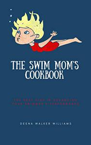 The Swim Mom's Cookbook: The Next Step In Advancing Your Swimmer's Performance