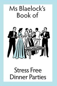 Ms Blaelock's Book of Stress Free Dinner Parties
