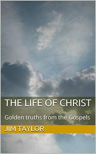 The Life of Christ: Golden truths from the Gospels