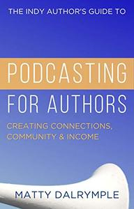 The Indy Author's Guide to Podcasting for Authors: Creating Connections, Community, and Income