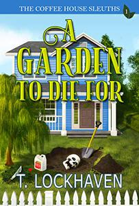 The Coffee House Sleuths: A Garden to Die For (Book 1): A Small Town Amateur Sleuths Whodunit Murder Mystery with Male and Female Protagonists