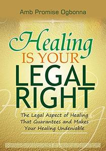 Healing Is Your Legal Right: The Legal Aspect of Healing That Makes Your Healing Undeniable!