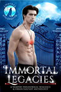 Immortal Legacies: A Paranormal Romance & Urban Fantasy Vampire Anthology