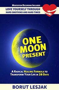 One Moon Present: A Radical Healing Formula to Transform Your Life in 28 Days: Love Yourself Through Hard Emotions and Hard Times
