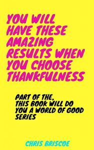You Will Have These Amazing Results When You Choose Thankfulness