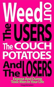 Weed Out The Users The Couch Potatoes And The Losers: Expose And Dump Toxic Men In Your Life