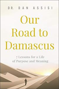 Our Road to Damascus: 7 Lessons for a Life of Purpose and Meaning
