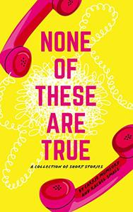 None of These Are True: A Collection of Short Stories