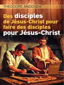 Des Disciples de Jésus-Christ Pour Faire des Disciples Pour Jésus-Christ