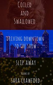 Coiled and Swallowed, Driving Downtown to the Show, Slip Away: Three Collections of Poems