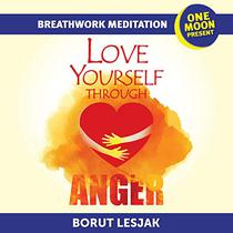 Love Yourself Through Anger Breathwork Meditation: One Moon Present, A Radical Healing Formula to Transform Your Life in 28 Days