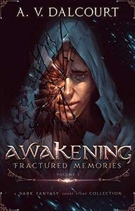 Awakening Fractured Memories: Volume 1: A Collection of Eerie Dark Fantasy Short Stories