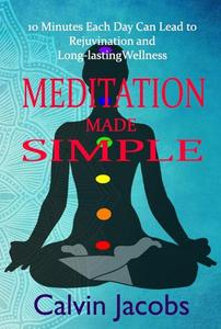 Meditation Made Simple : 10 Minutes Each Day Can Lead to Rejuvenation and Long-lasting Wellness