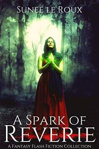 A Spark of Reverie: A Fantasy Flash Fiction Collection