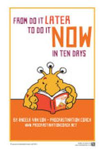 From Do it Later to Do it Now in Ten Days: Worksheets, tasks, first aid kit ideas for when you get stuck, and much more