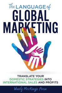 The Language of Global Marketing: Translate Your Domestic Strategies into International Sales and Profits