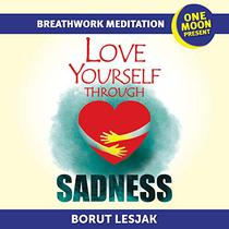 Love Yourself Through Sadness Breathwork Meditation: One Moon Present, A Radical Healing Formula to Transform Your Life in 28 Days