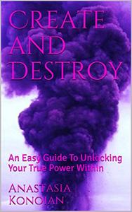 Create and Destroy: An Easy Guide To Unlocking Your True Power Within