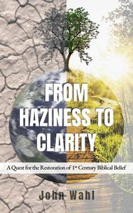 From Haziness to Clarity - A Quest for the Restoration of First Century Biblical Belief
