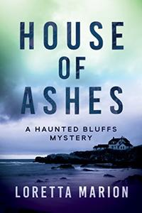 House of Ashes: A Haunted Bluffs Mystery