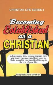 Becoming Established as a Christian: Indispensable bible lessons that can help you to develop deep and firm roots in Christ to enable you stand for Him up to the end of your life