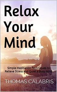 Relax Your Mind: Simple Meditation Techniques to Relieve Stress and Quiet a Busy Mind