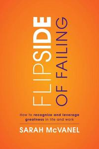 Flip Side of Failing: How to Recognize and Leverage Greatness in Life and Work