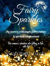 Fairy Sparkles: My Journey With Angels, Fairies, Nature and Spiritual Enlightenment. One Woman's Adventure Into Falling In Love With Life
