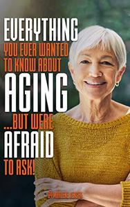 Everything You Ever Wanted to Know About AGING ...But Were Afraid to Ask!