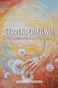 Surrendering All: A True Story of Reckless Love and Ridiculous Hope