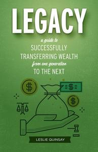 Legacy: A Guide to Successfully Transferring Wealth from One Generation to the Next