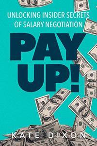 Pay UP!: Unlocking Insider Secrets of Salary Negotiation