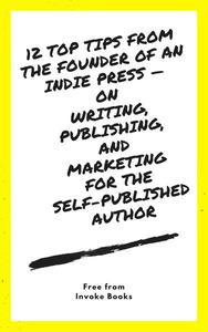 12 Top Tips from the founder of an Indie Press —  on  Writing, Publishing,  and  Marketing  for the  Self-Published Author