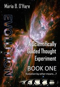 Evolution: A Scientifically Guided Thought Experiment: Book One: Evolution by Other Means..?
