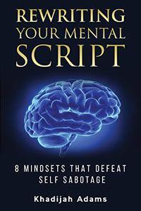 Rewriting Your Mental Script : 8 Mindsets That Defeat Self Sabotage