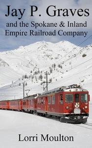 Jay P. Graves and the Spokane & Inland Empire Railroad Company: From Local Streetcar Line to Regional Electric Railway