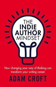 The Indie Author Mindset: How changing your way of thinking can transform your writing career